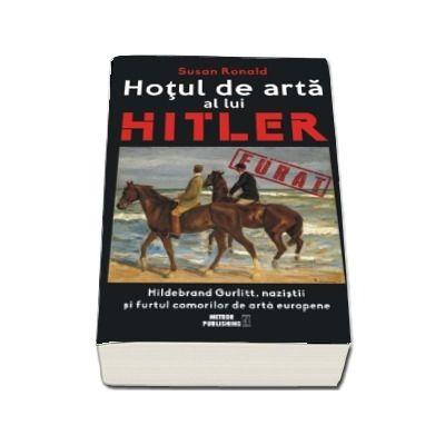 Hotul de arta al lui Hitler. Hildebrand Gurlitt, nazistii si furtul comorilor de arta europene de Susan Ronald