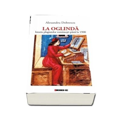 La Oglinda - Istoria plagiatelor romanesti pana la 1900 de Alexandru Dobrescu