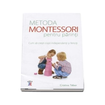 Metoda Montessori pentru parinti. Cum sa cresti copii independenti si fericiti de Cristina Tebar