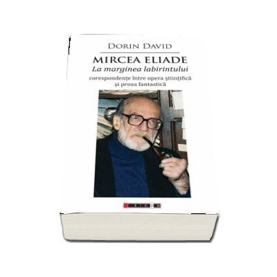 Mircea Eliade - La marginea labirintului - corespondente intre opera stiintifica si proza fantastica de Dorin David