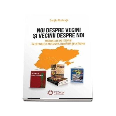 Noi despre vecini si vecinii despre noi. Manualele de istorie in Republica Moldova, Romania si Ucraina de Sergiu Musteata