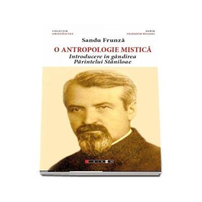 O antropologie mistica. Introducere in gandirea Parintelui Staniloae de Sandu Frunza