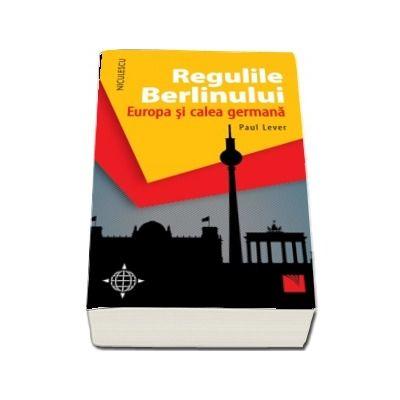 Regulile Berlinului. Europa si calea germana de Paul Lever
