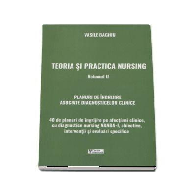 Teoria si practica nursing. Volumul II. Planuri de ingrijire asociate diagnosticelor clinice de Vasile Baghiu