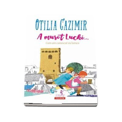 A murit Luchi... Cum am cunoscut eu lumea de Otilia Cazimir (Editia 2018) - Editie ilustrata
