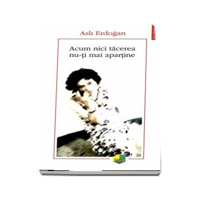 Acum nici tacerea nu-ti mai apartine de Asli Erdogan - Traducere din limba franceza si note de Nicolae Constantinescu
