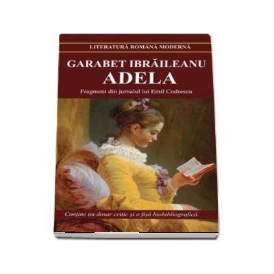 Adela de Garabet Ibraileanu. Fragment din jurnalul lui Emil Codrescu - Contine un dosar critic si o fisa biobibliografica