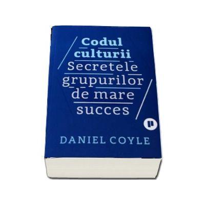 Codul culturii. Secretele grupurilor de mare succes de Daniel Coyle