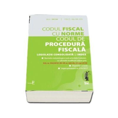 Codul fiscal cu Norme si Codul de procedura fiscala - Legislatie consolidata si INDEX. (Contine ultimele modificari aduse prin H. G. nr. 354-2018 - M. Of. nr. 442 din 25 mai 2018)