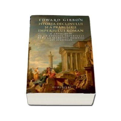 Istoria declinului si a prabusirii Imperiului Roman. O antologie: de la apogeul Imperiului pana la sfarsitul domniei lui Iustinian de Edward Gibbon