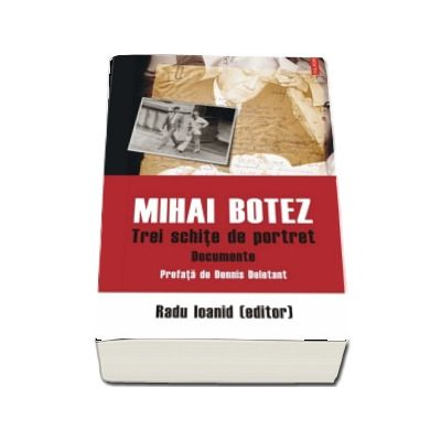 Mihai Botez. Trei schite de portret. Documente de Radu Ioanid - Prefata de Dennis Deletant