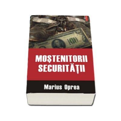 Mostenitorii Securitatii de Marius Oprea (Editia a II-a revazuta si adaugita)