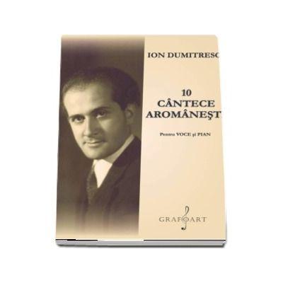 10 Cantece Aromanesti pentru voce si pian de Ion Dumitrescu