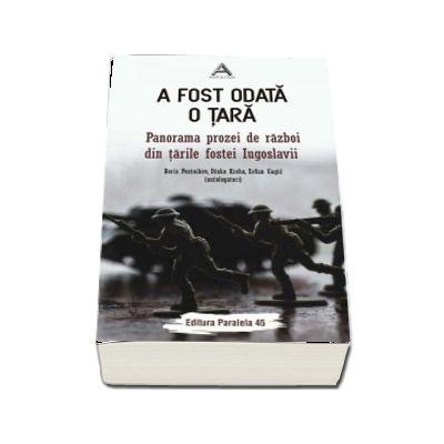 A fost odata o tara. Panorama prozei de razboi din tarile fostei Iugoslavii - Editie ingrijita de Adrian Oproiu