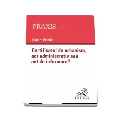 Certificatul de urbanism - Act administrativ sau act de informare? - Robert Bischin