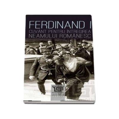 Ferdinand I. Cuvant pentru intregirea neamului romanesc de Neculai Moghior