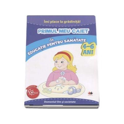 Imi place la gradinita - Primul meu caiet de educatie pentru sanatate, 4-6 ani. Domeniul Om si societate (Colectia Copilul Destept)