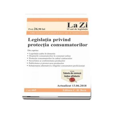 Legislatia privind protectia consumatorilor. Actualizat la 13. 06. 2018 - Cod 665 (Ghid legislativ in domeniul protectiei consumatorilor)