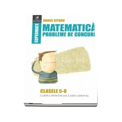 Matematică, probleme de concurs, clasele V-VIII. Colectia supermate - Daniel Sitaru