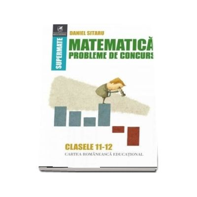 Matematică, probleme de concurs, clasele XI-XII. Colectia supermate - Daniel Sitaru