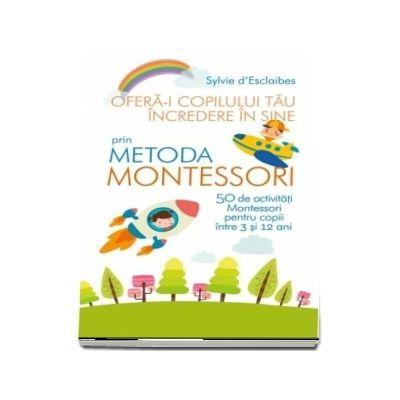 Oferă-i copilului tău încredere în sine prin metoda Montessori - Sylvie Esclaibes