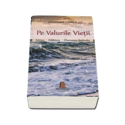 Pe valurile vietii. Iubirea, calatoria, chemarea destinului de Ana Maria Chirila