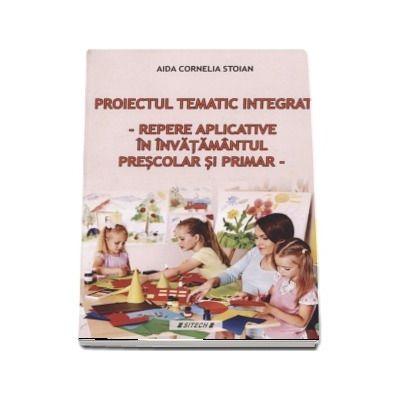 Proiectul tematic integrat. Repere aplicative in invatamantul prescolar si primar de Aida Cornelia Stoian