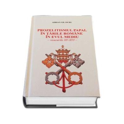 Prozelitismul papal in tarile romane in evul mediu. Veacurile XV-XVI - Adrian Gh. Iscru