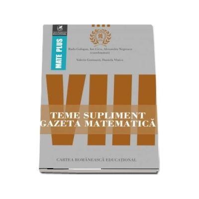 Teme supliment Gazeta Matematică, clasa a VIII-a. Colectia Mate Plus - Prof. univ. dr. Radu Gologan