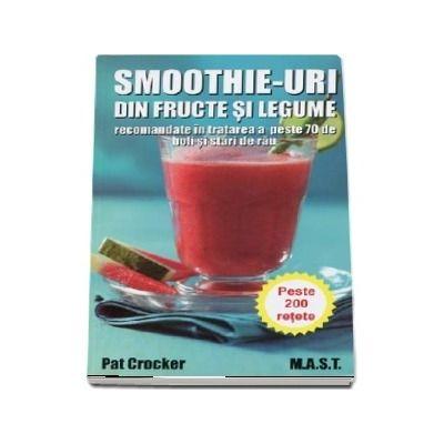 Smoothie-uri din fructe si legume, recomandate in tratarea a peste saptezeci de boli si stari de rau - Pat Crocker