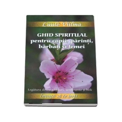 Luule Viilma - Ghid spiritual pentru copii, parinti, barbati si femei. Legatura dintre ganduri, sentimente si boli