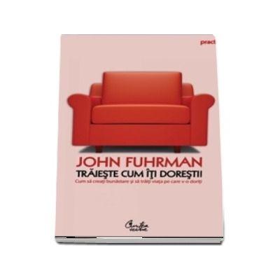 Traieste cum iti doresti! Cum sa creati bunastarea si sa traiti viata pe care v-o doriti - John Fuhrman