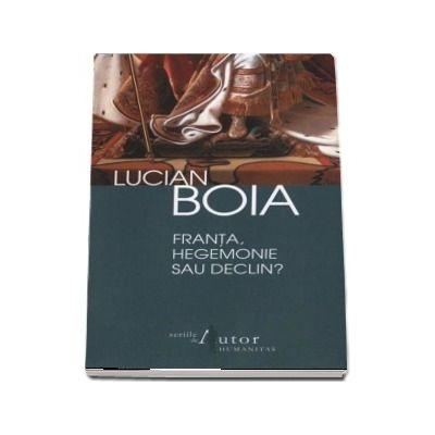 Lucian Boia - Franta, hegemonie sau declin? - Editia a II-a