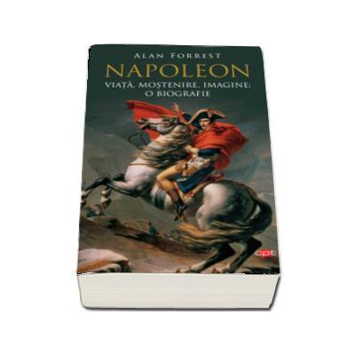 Napoleon. Viata, mostenire, imagine: o biografie de Alan Forrest (Vol. 95)