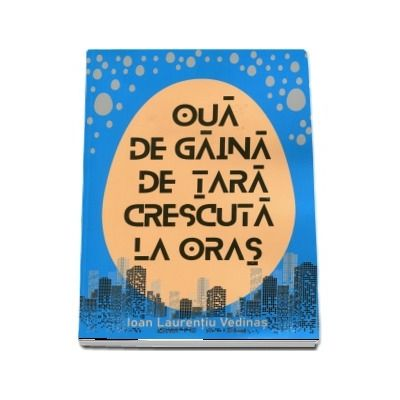 Oua de gaina de tara crescute la oras de Ioan Laurentiu Vedinas