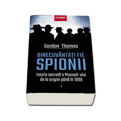 Binecuvantati fie spionii. Istoria secreta a Mossad-ului de la origini pana in 1999 - Thomas Gordon