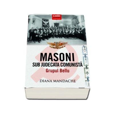 Masoni sub judecata comunista. Grupul Bellu de Diana Mandache