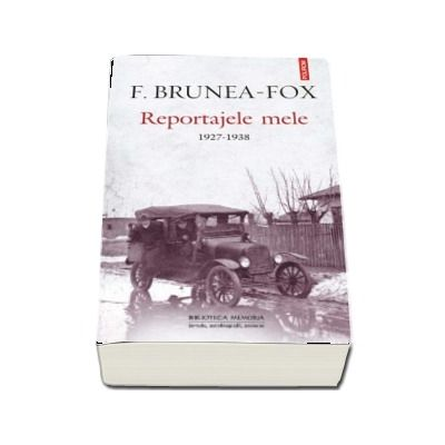 Reportajele mele 1927-1938 - Note si postfata de Lisette Daniel Brunea