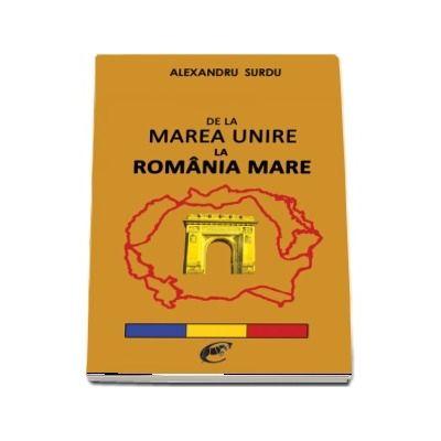 De la Marea Unire la Romania Mare - Alexandru Surdu