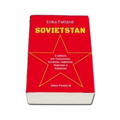 Fatland Erika, SOVIETSTAN. O calatorie prin Turkmenistan, Kazahstan, Tadjikistan, Kirgizstan si Uzbekistan