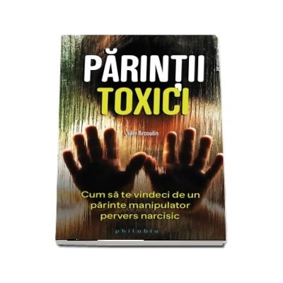 Parintii toxici - Cum sa te vindeci de un parinte manipulator pervers narcisic