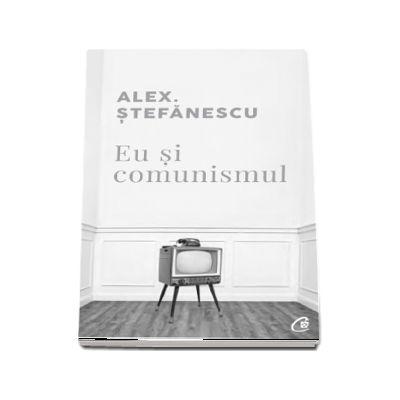 Eu si comunismul de Alex Stefanescu
