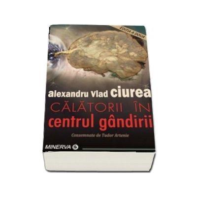 Calatorii in centrul gandirii - Editia a II-a, Alexandru Vlad Ciurea (consemnate de Tudor Artenie)