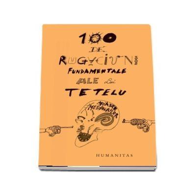 100 de rugaciuni fundamentale ale lui Tetelu (Dragos Musat)