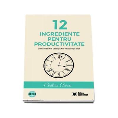 12 ingrediente pentru productivitate. Rezultate mai bune si mai mult timp liber (Costin Ciora)