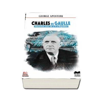 Charles de Gaulle. Monarhul celei de a V-a Republici