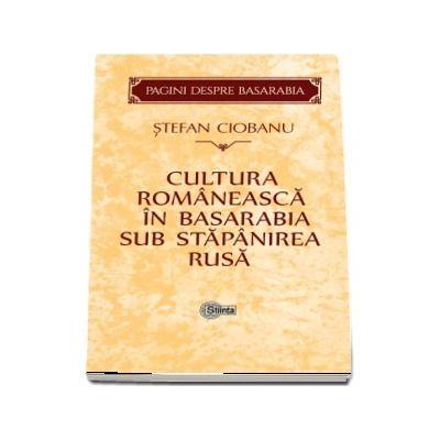 Cultura romaneasca in Basarabia sub stapanirea rusa - Editie si studiu introductiv de Gheorghe Cojocaru.