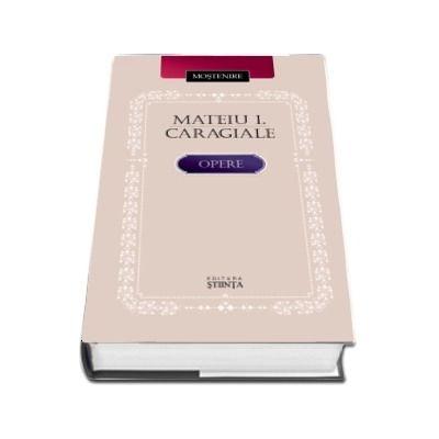 Mateiu I. Caragiale. Opere - Editie ingrijita, studiu introductiv, note si comentarii de Barbu Cioculescu