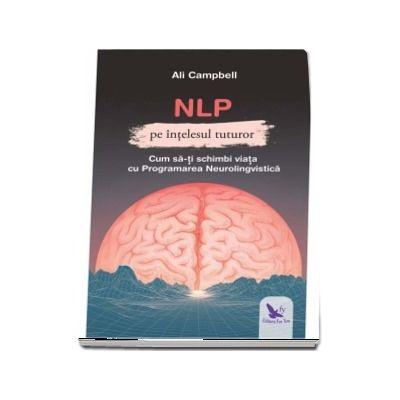NLP pe intelesul tuturor - Cum sa-ti schimbi viata cu Programarea Neurolingvistica