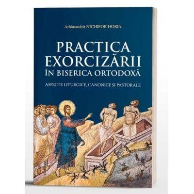 Practica Exorcizarii in Biserica Ortodoxa - aspecte liturgice, canonice si pastorale